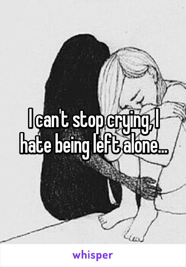 I can't stop crying, I hate being left alone...