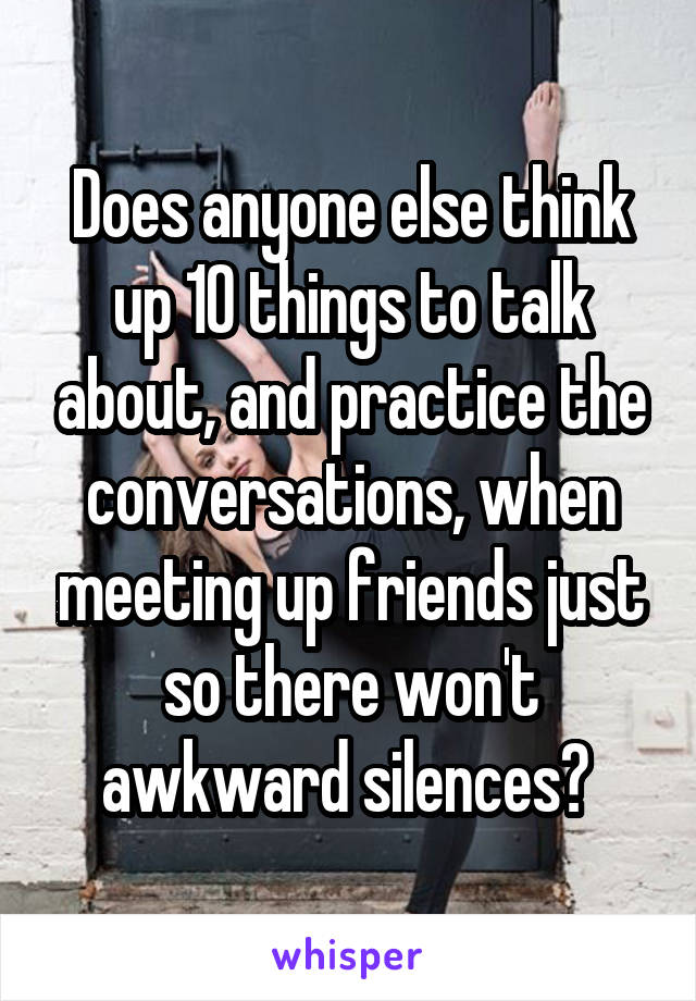 Does anyone else think up 10 things to talk about, and practice the conversations, when meeting up friends just so there won't awkward silences?