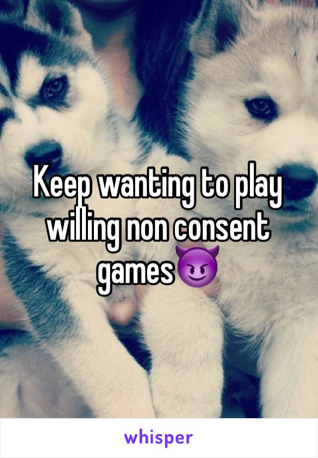 Keep wanting to play willing non consent games😈