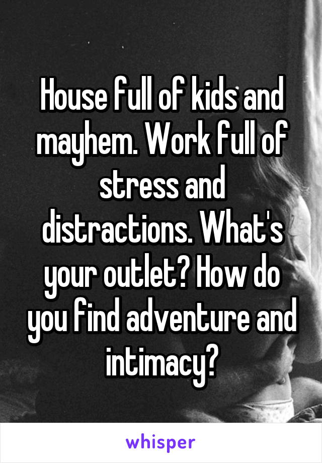 House full of kids and mayhem. Work full of stress and distractions. What's your outlet? How do you find adventure and intimacy?