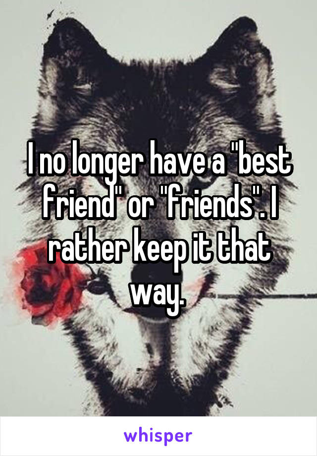 "I no longer have a ""best friend"" or ""friends"". I rather keep it that way."