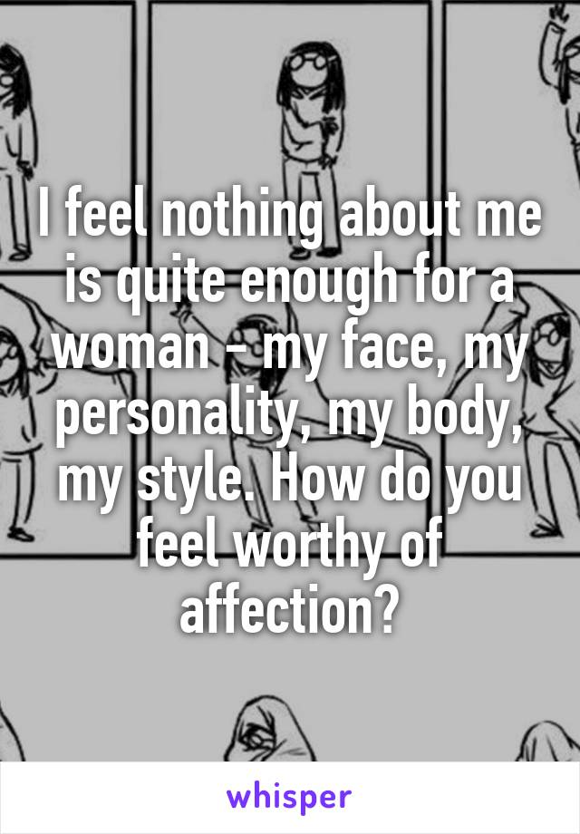 I feel nothing about me is quite enough for a woman - my face, my personality, my body, my style. How do you feel worthy of affection?