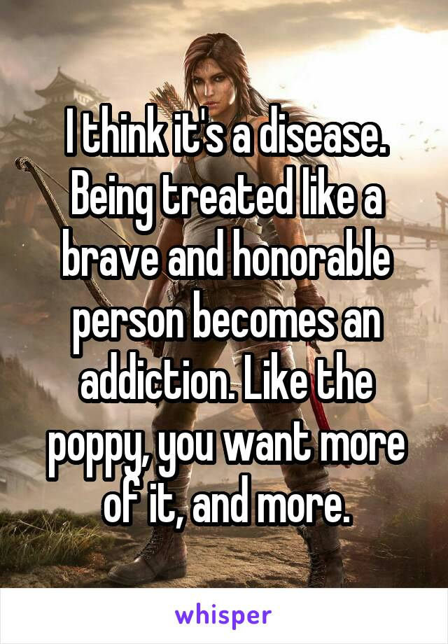 I think it's a disease. Being treated like a brave and honorable person becomes an addiction. Like the poppy, you want more of it, and more.