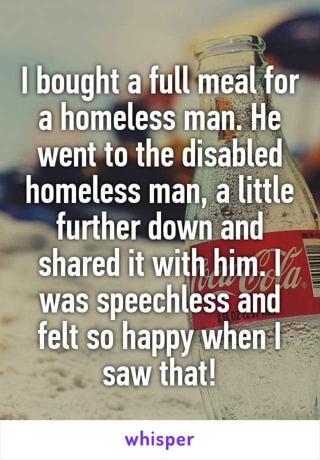 I bought a full meal for a homeless man. He went to the disabled homeless man, a little further down and shared it with him. I was speechless and felt so happy when I saw that!