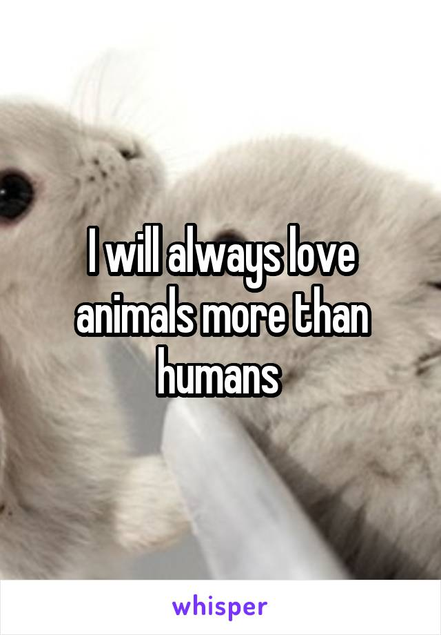 I will always love animals more than humans