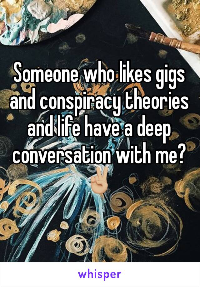 Someone who likes gigs and conspiracy theories and life have a deep conversation with me?✌🏼