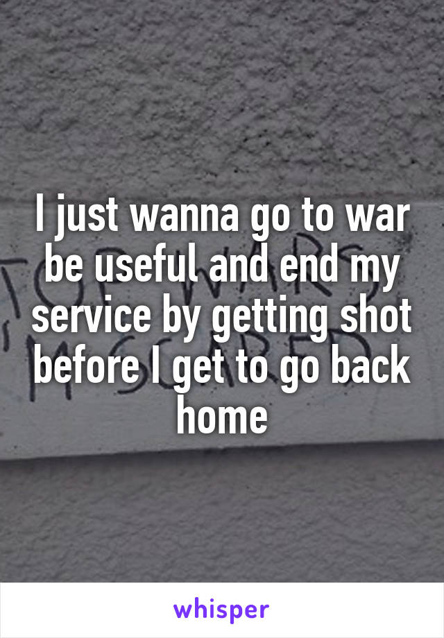 I just wanna go to war be useful and end my service by getting shot before I get to go back home