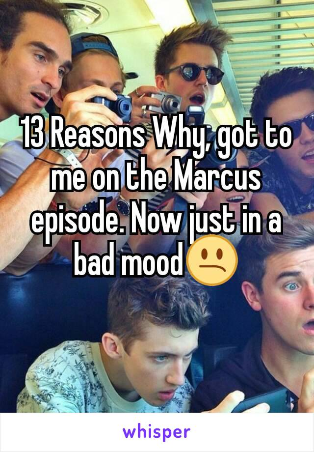 13 Reasons Why, got to me on the Marcus episode. Now just in a bad mood😕