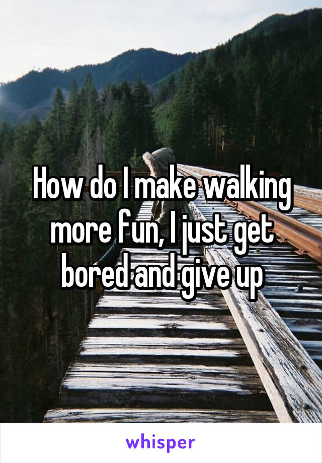 How do I make walking more fun, I just get bored and give up