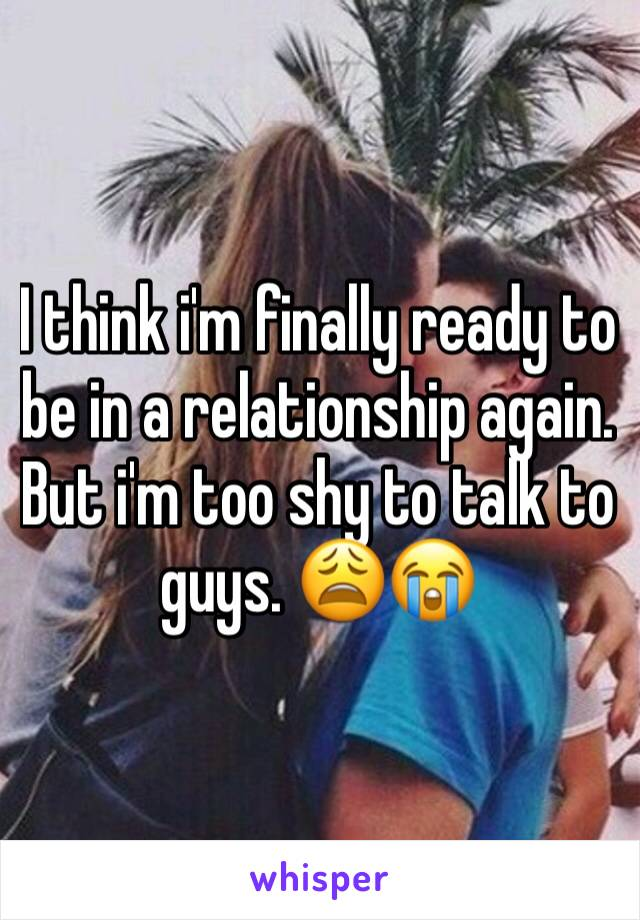 I think i'm finally ready to be in a relationship again. But i'm too shy to talk to guys. 😩😭