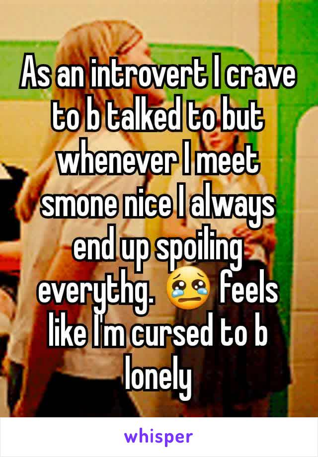 As an introvert I crave to b talked to but whenever I meet smone nice I always end up spoiling everythg. 😢 feels like I'm cursed to b lonely