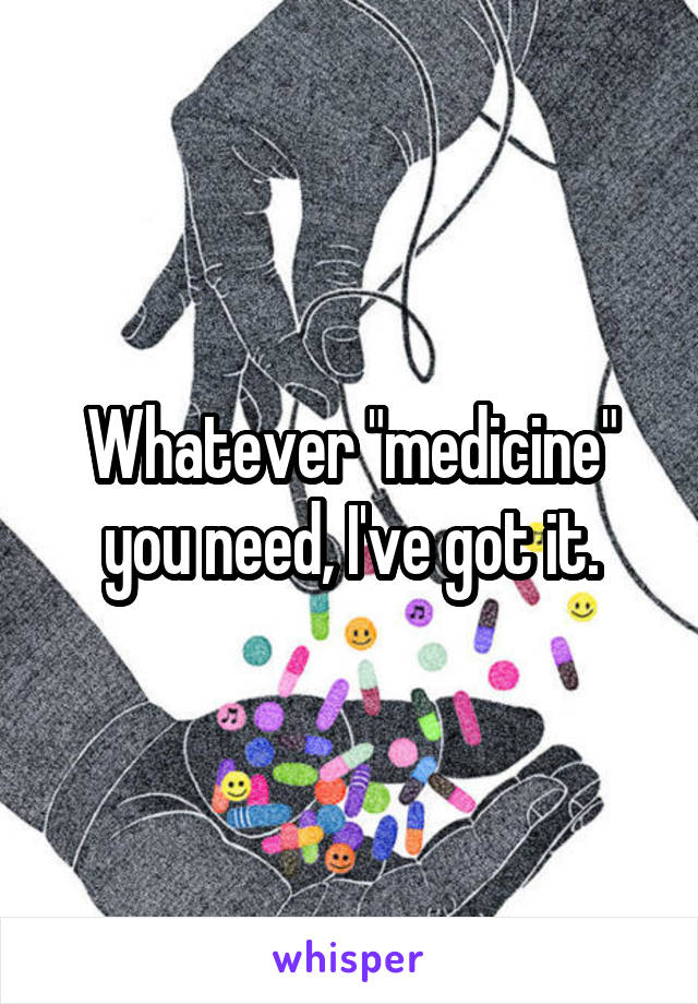 "Whatever ""medicine"" you need, I've got it."