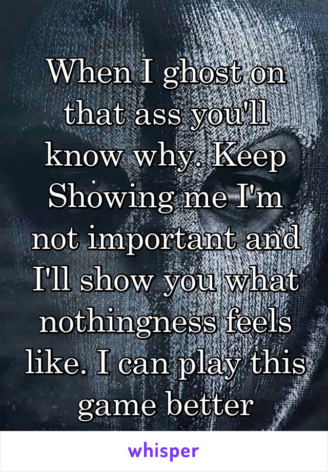 When I ghost on that ass you'll know why. Keep Showing me I'm not important and I'll show you what nothingness feels like. I can play this game better