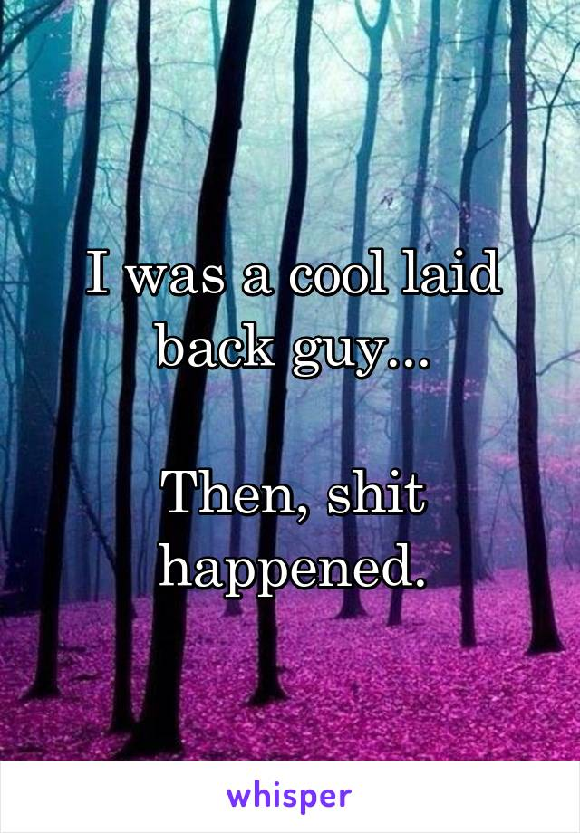 I was a cool laid back guy...  Then, shit happened.