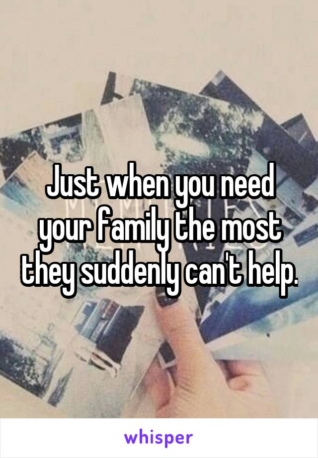 Just when you need your family the most they suddenly can't help.