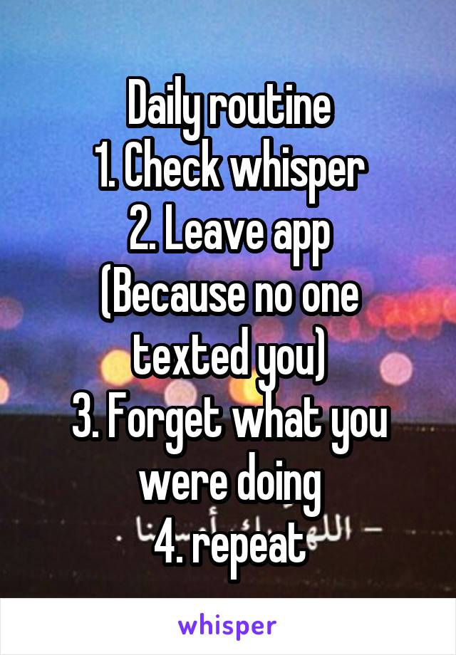 Daily routine 1. Check whisper 2. Leave app (Because no one texted you) 3. Forget what you were doing 4. repeat