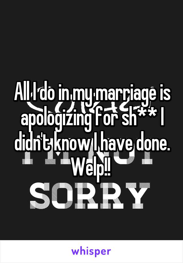 All I do in my marriage is apologizing for sh** I didn't know I have done. Welp!!
