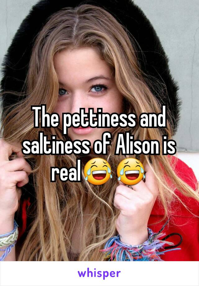 The pettiness and saltiness of Alison is real😂😂