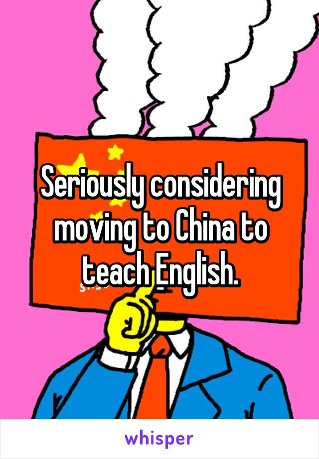 Seriously considering moving to China to teach English.