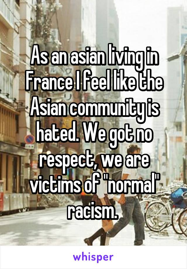 "As an asian living in France I feel like the Asian community is hated. We got no respect, we are victims of ""normal"" racism."