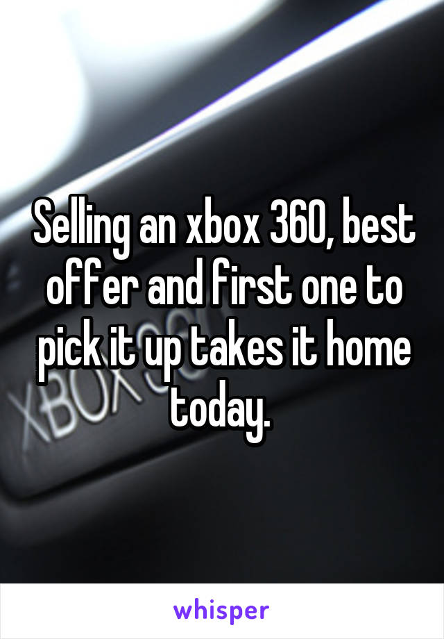 Selling an xbox 360, best offer and first one to pick it up takes it home today.