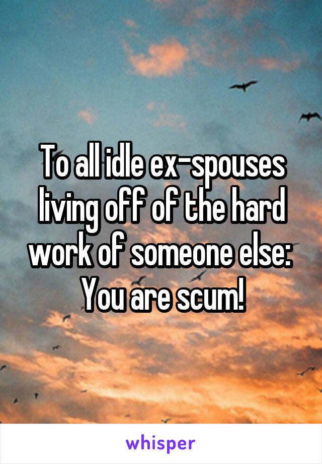 To all idle ex-spouses living off of the hard work of someone else:  You are scum!