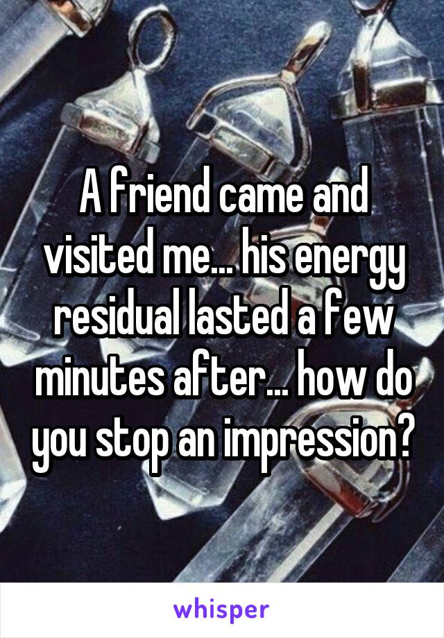 A friend came and visited me... his energy residual lasted a few minutes after... how do you stop an impression?