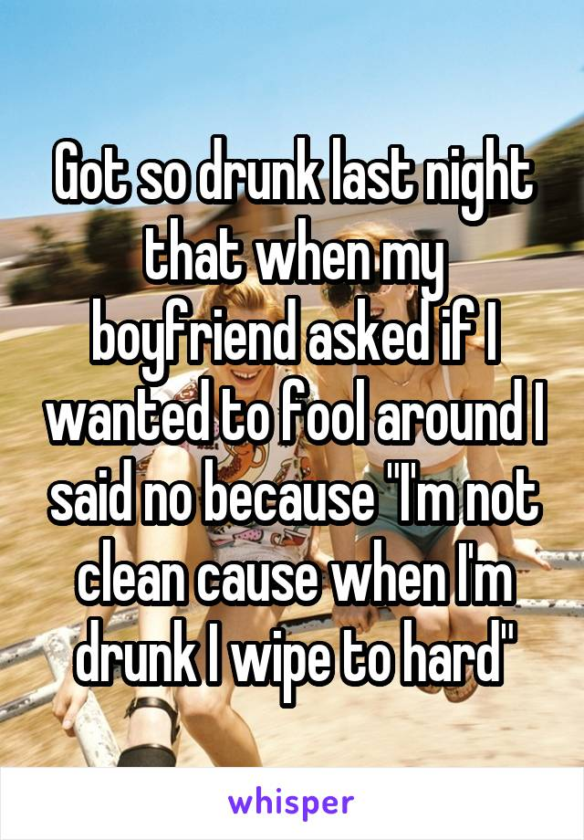 """Got so drunk last night that when my boyfriend asked if I wanted to fool around I said no because """"I'm not clean cause when I'm drunk I wipe to hard"""""""