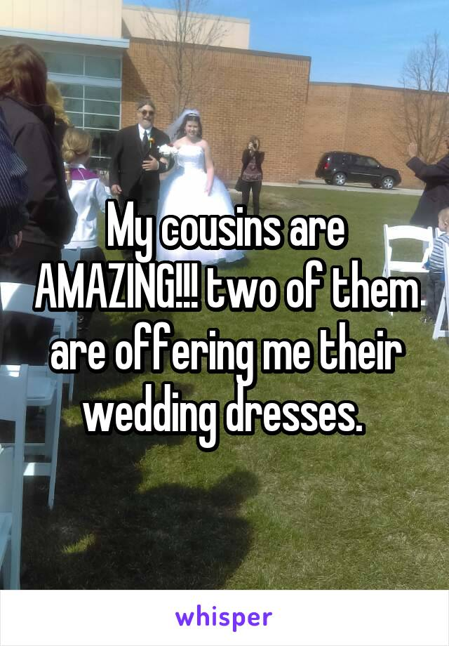 My cousins are AMAZING!!! two of them are offering me their wedding dresses.