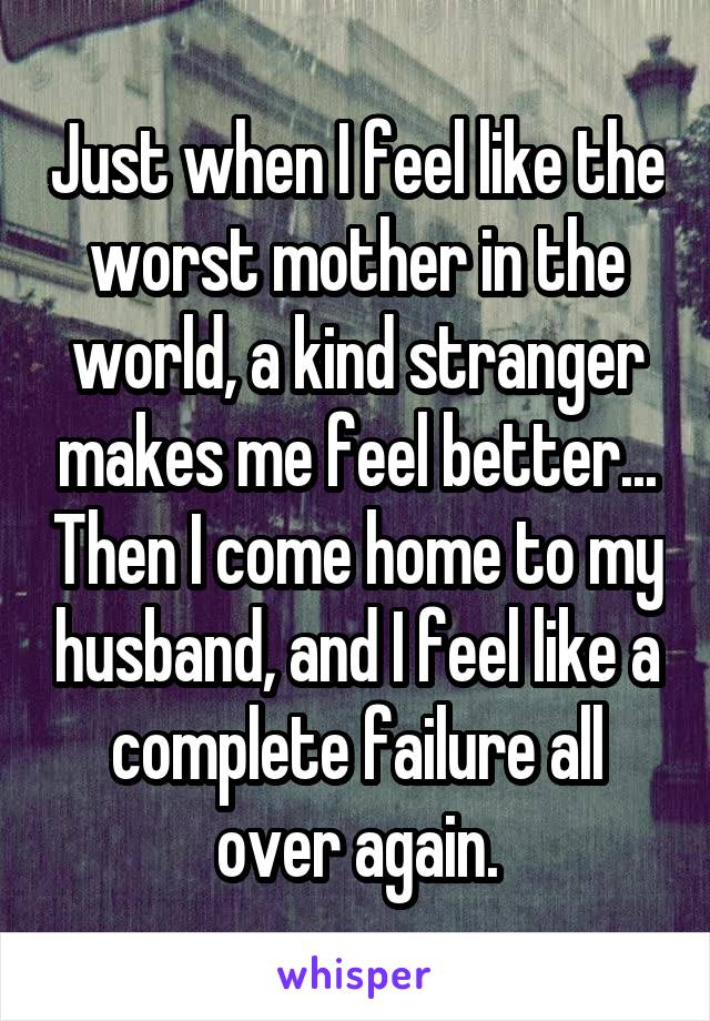 Just when I feel like the worst mother in the world, a kind stranger makes me feel better... Then I come home to my husband, and I feel like a complete failure all over again.