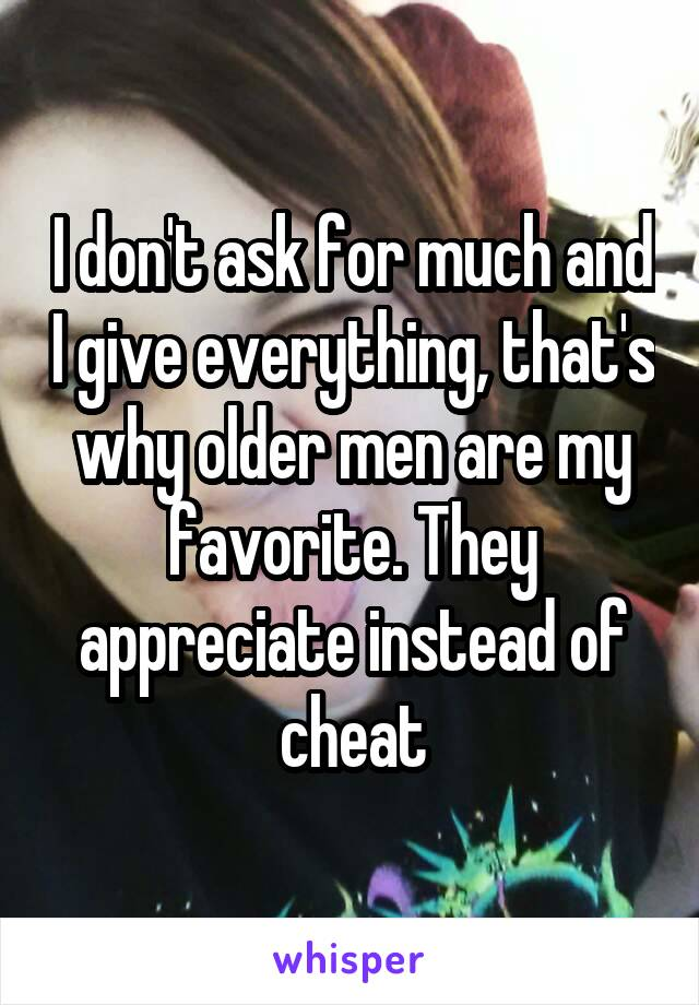 I don't ask for much and I give everything, that's why older men are my favorite. They appreciate instead of cheat