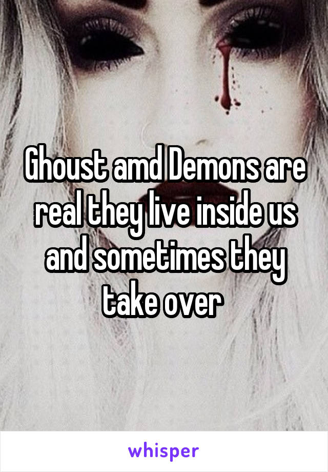 Ghoust amd Demons are real they live inside us and sometimes they take over