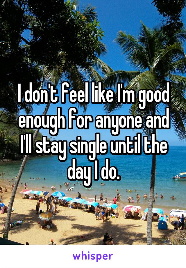 I don't feel like I'm good enough for anyone and I'll stay single until the day I do.