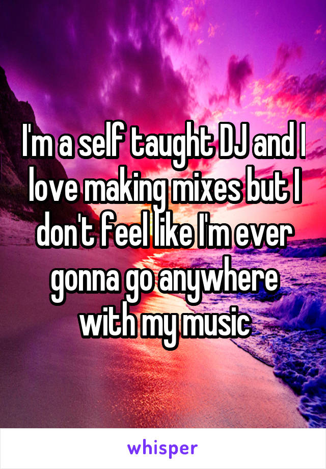 I'm a self taught DJ and I love making mixes but I don't feel like I'm ever gonna go anywhere with my music