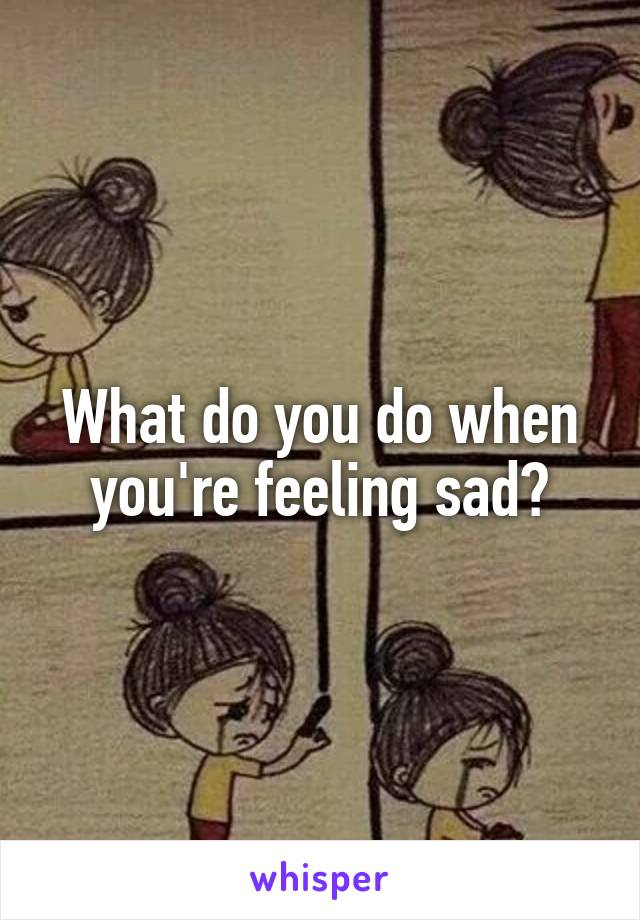 What do you do when you're feeling sad?