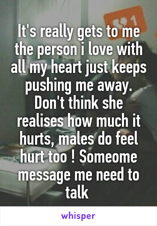 It's really gets to me the person i love with all my heart just keeps pushing me away. Don't think she realises how much it hurts, males do feel hurt too ! Someome message me need to talk