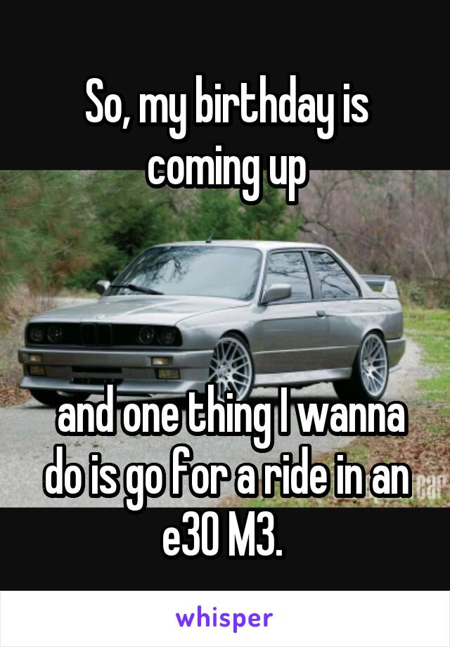 So, my birthday is coming up     and one thing I wanna do is go for a ride in an e30 M3.