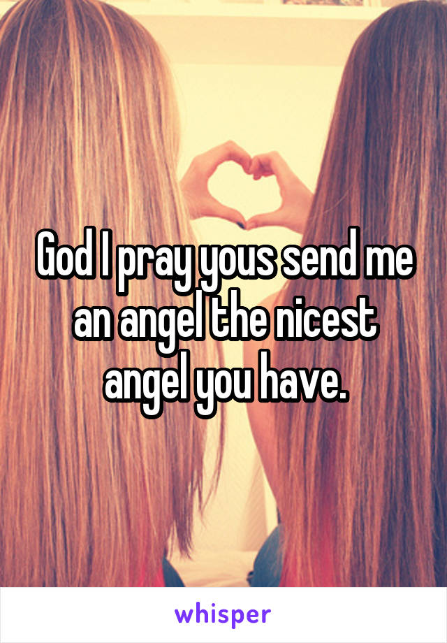 God I pray yous send me an angel the nicest angel you have.