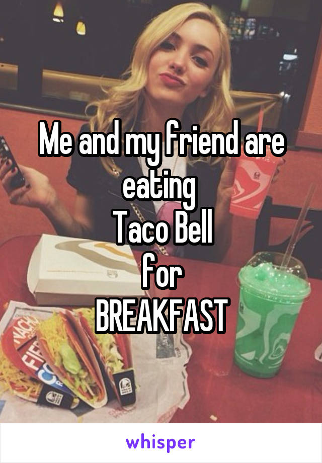Me and my friend are eating  Taco Bell for BREAKFAST