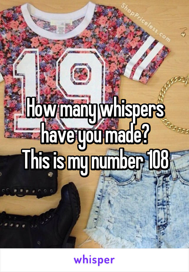 How many whispers have you made? This is my number 108
