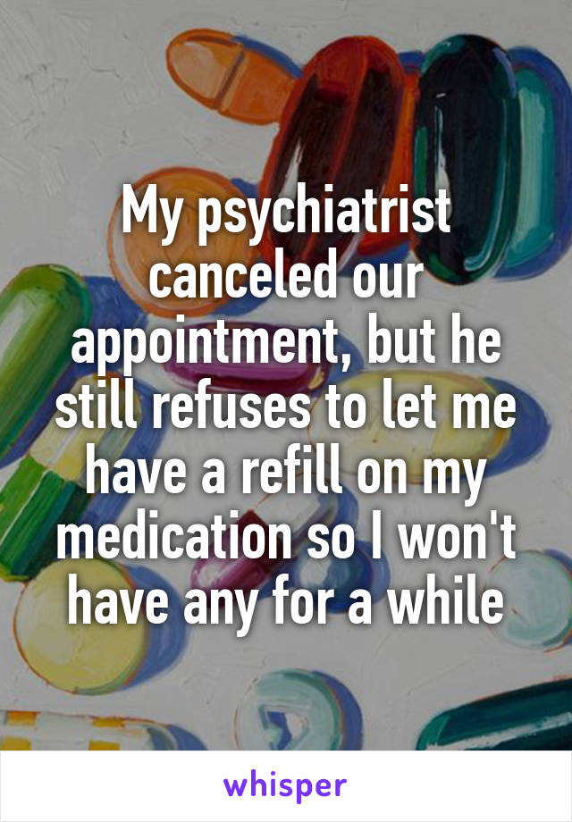 My psychiatrist canceled our appointment, but he still refuses to let me have a refill on my medication so I won't have any for a while