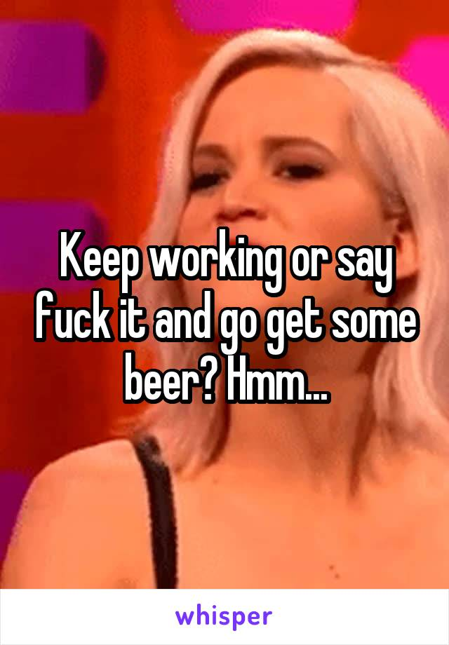 Keep working or say fuck it and go get some beer? Hmm...