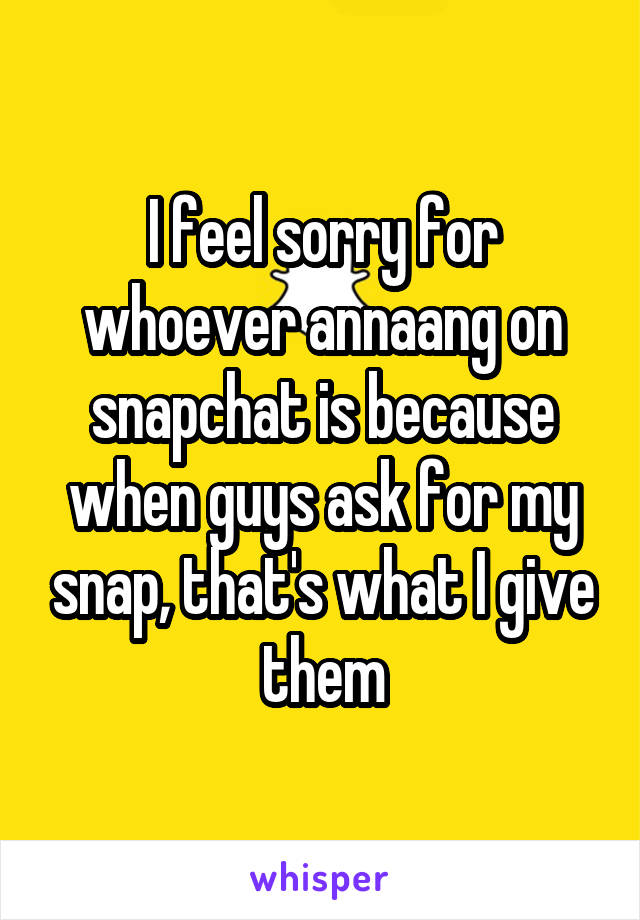 I feel sorry for whoever annaang on snapchat is because when guys ask for my snap, that's what I give them