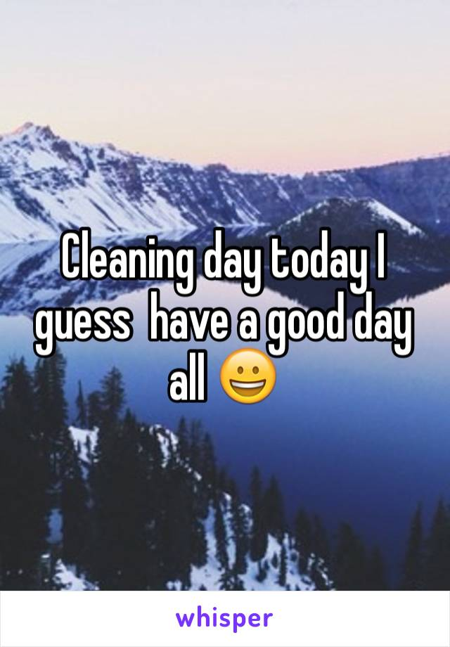 Cleaning day today I guess  have a good day all 😀