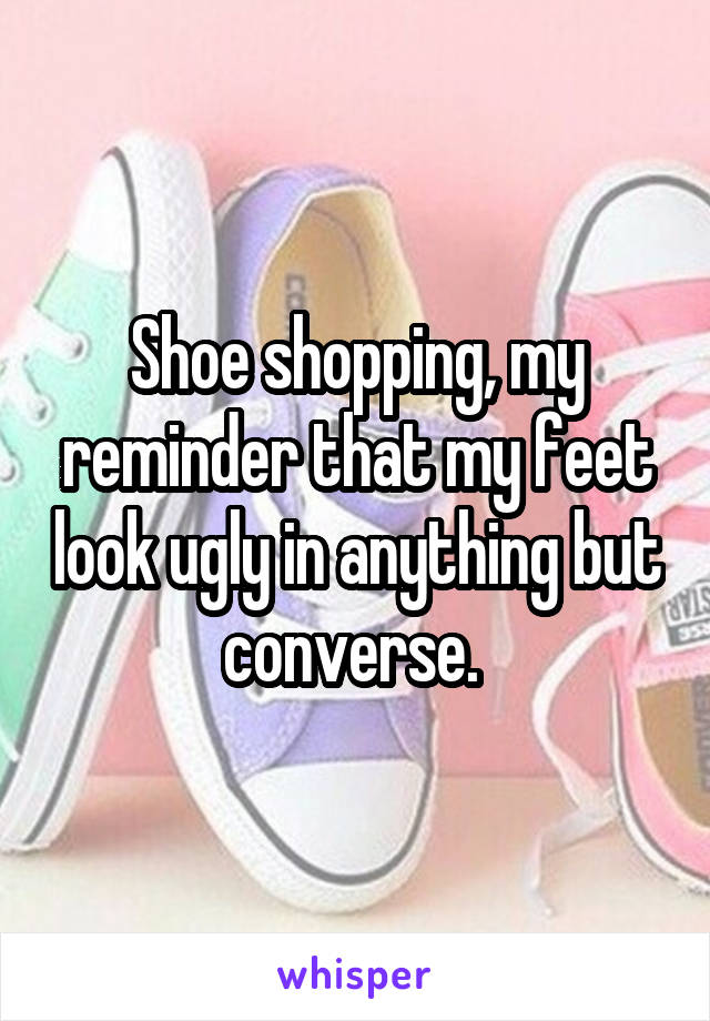 Shoe shopping, my reminder that my feet look ugly in anything but converse.