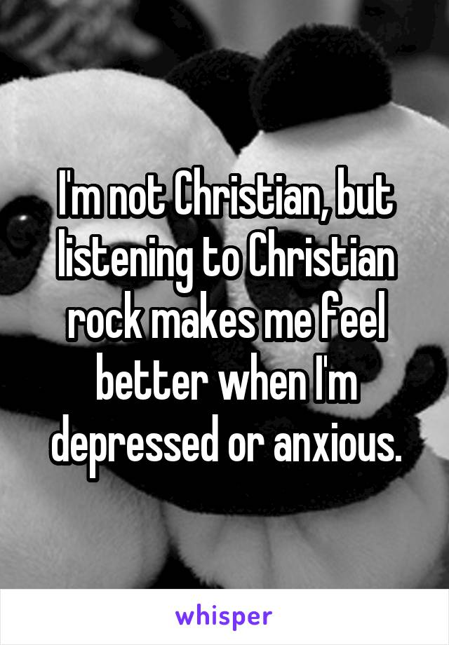 I'm not Christian, but listening to Christian rock makes me feel better when I'm depressed or anxious.