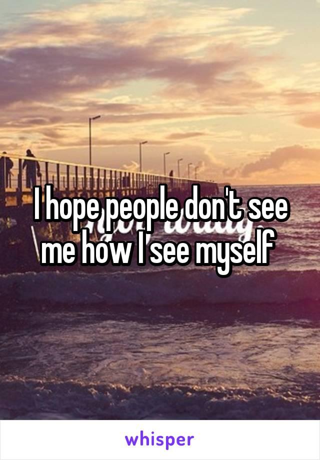 I hope people don't see me how I see myself