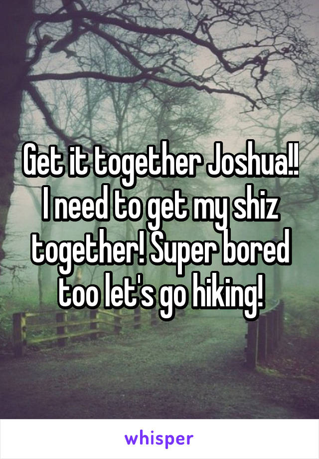 Get it together Joshua!! I need to get my shiz together! Super bored too let's go hiking!