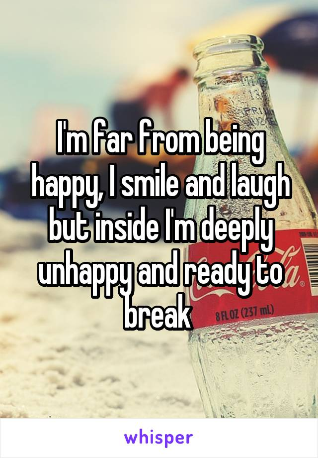 I'm far from being happy, I smile and laugh but inside I'm deeply unhappy and ready to break
