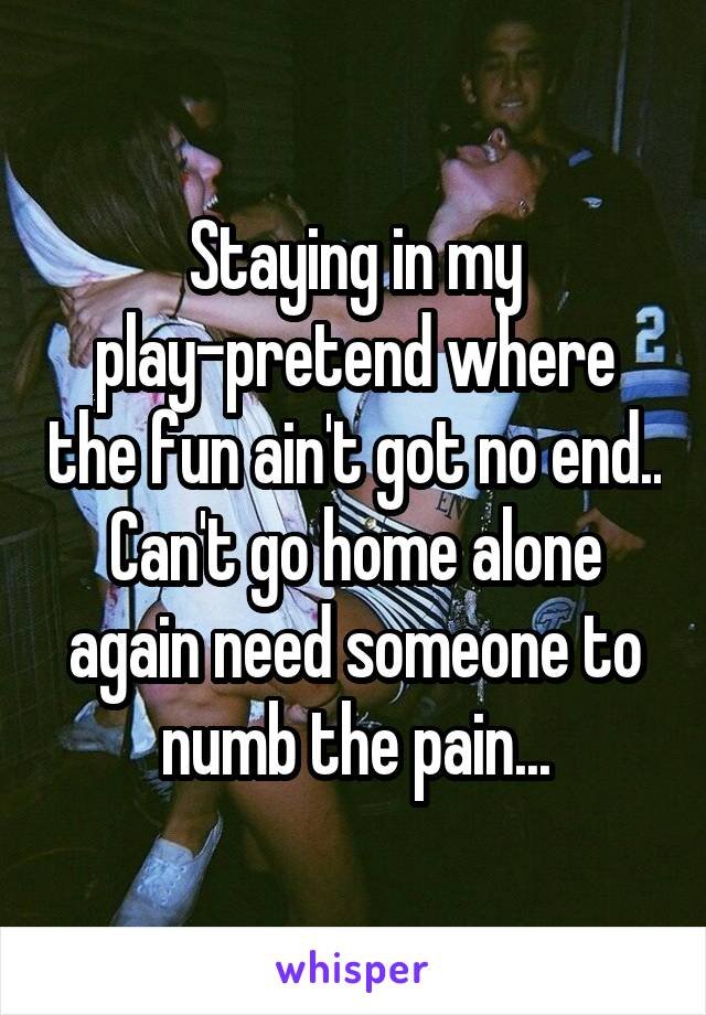 Staying in my play-pretend where the fun ain't got no end.. Can't go home alone again need someone to numb the pain...